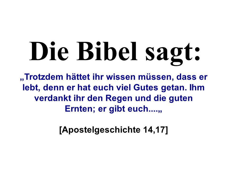 Die Bibel sagt: Trotzdem hättet ihr wissen müssen, dass er lebt, denn er hat euch viel Gutes getan. Ihm verdankt ihr den Regen und die guten Ernten; e