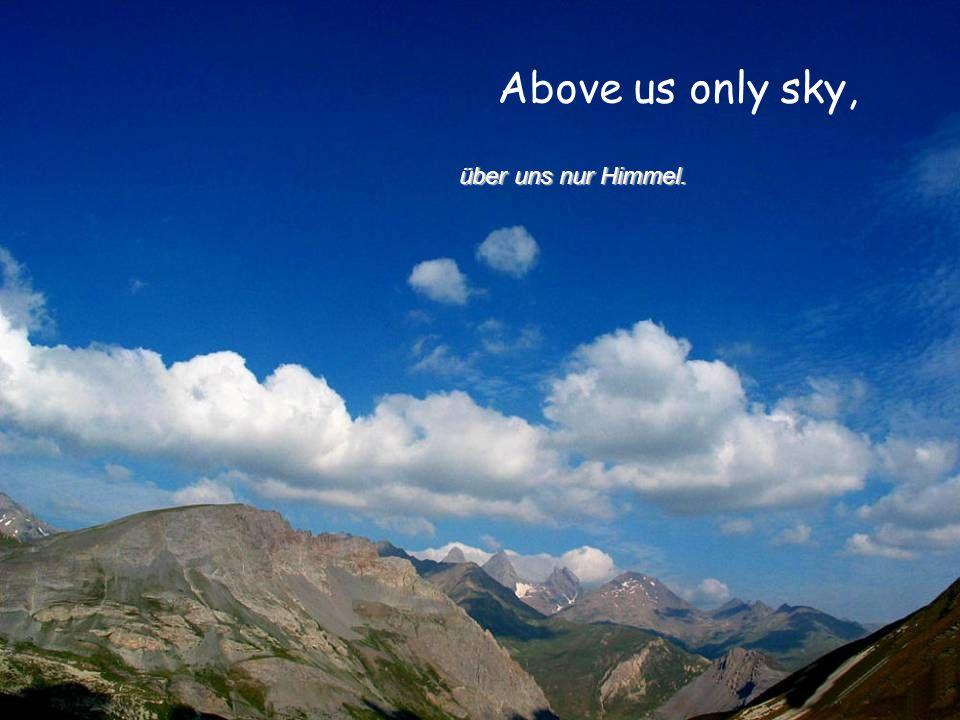Above us only sky, über uns nur Himmel.