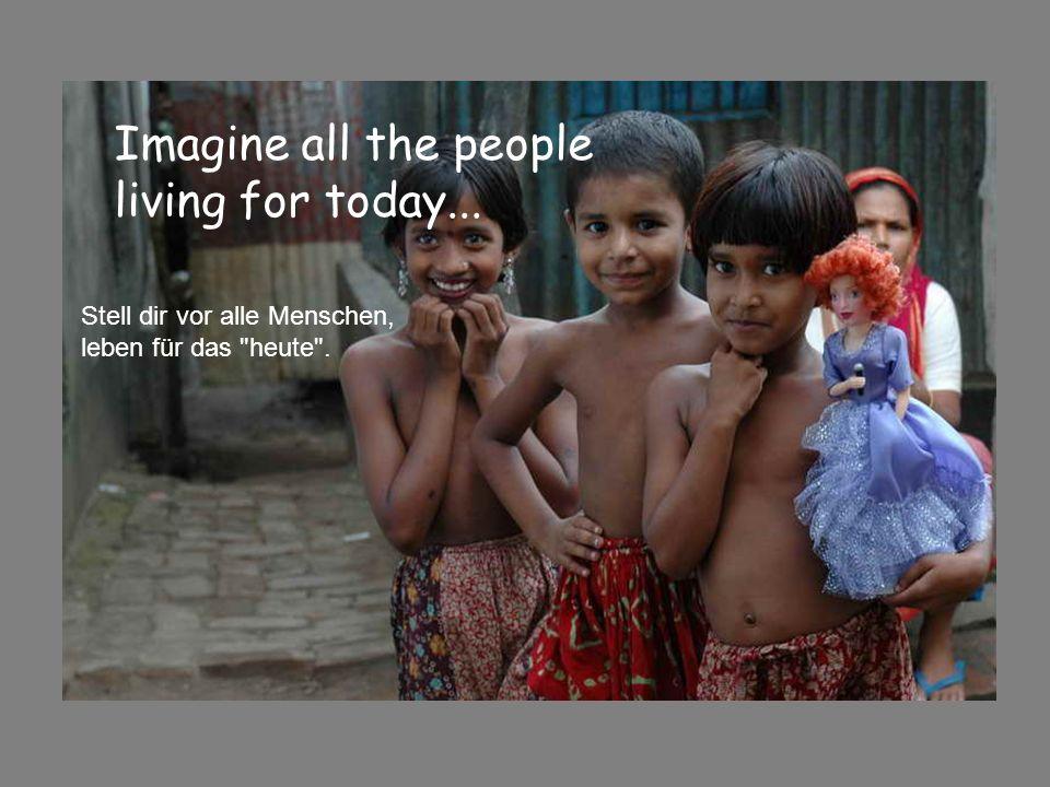 Imagine all the people living for today... Stell dir vor alle Menschen, leben für das heute .