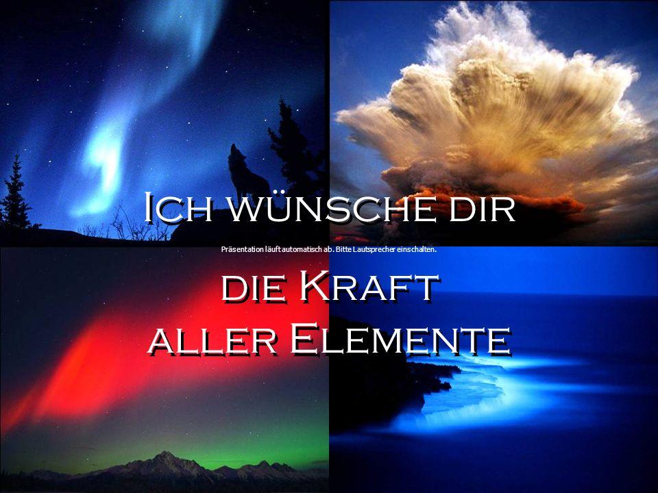 Ich wünsche dir die Kraft aller Elemente Ich wünsche dir die Kraft aller Elemente Präsentation läuft automatisch ab.
