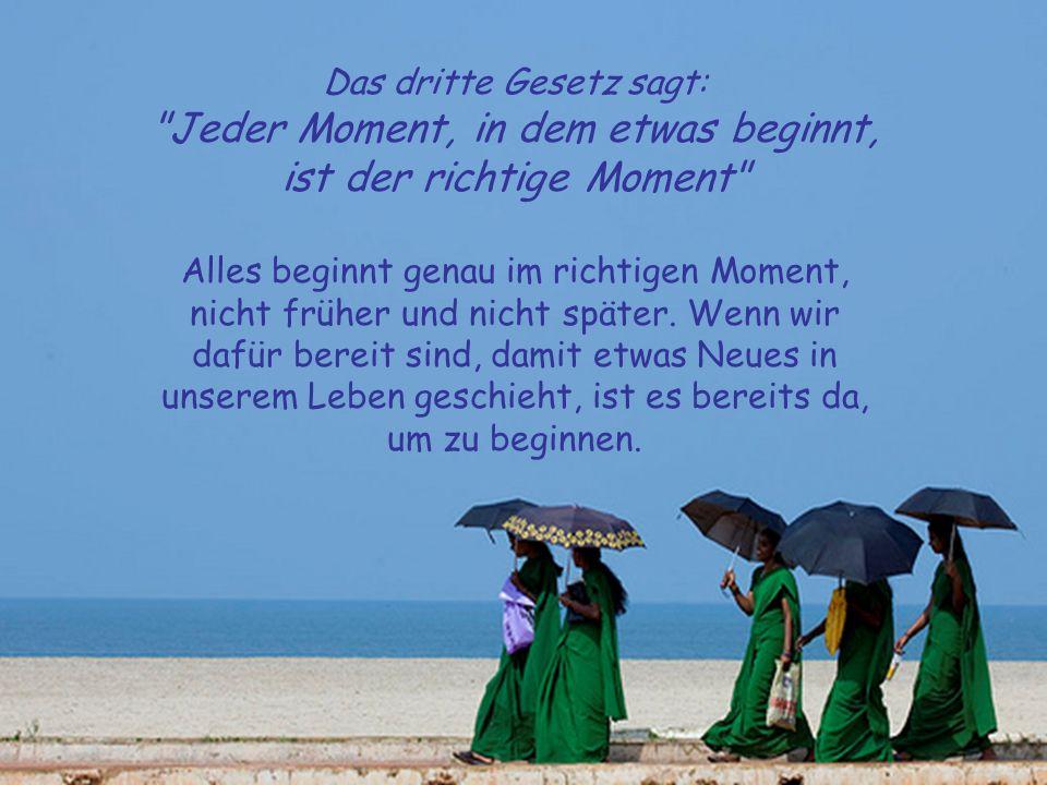Das dritte Gesetz sagt: Jeder Moment, in dem etwas beginnt, ist der richtige Moment Alles beginnt genau im richtigen Moment, nicht früher und nicht später.