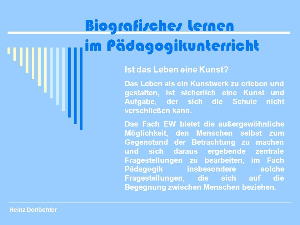 Heinz Dorlöchter Biografisches Lernen im Pädagogikunterricht Ist das Leben eine Kunst? Das Leben als ein Kunstwerk zu erleben und gestalten, ist siche