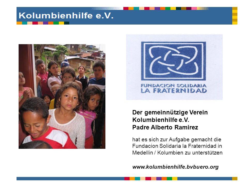 Der gemeinnützige Verein Kolumbienhilfe e.V. Padre Alberto Ramirez hat es sich zur Aufgabe gemacht die Fundacion Solidaria la Fraternidad in Medellin