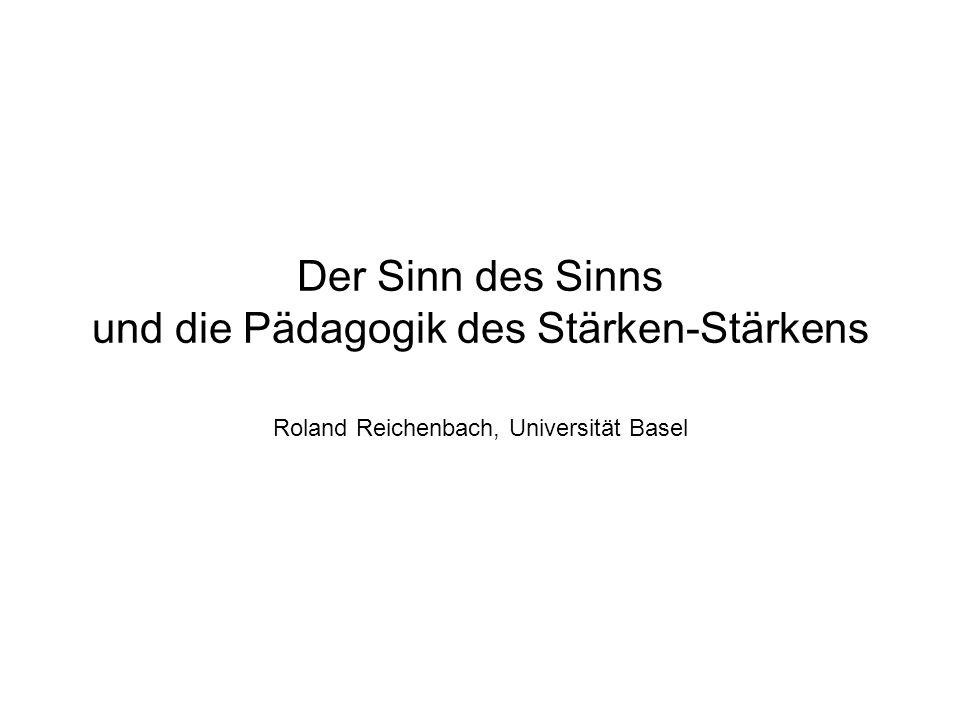 Der Sinn des Sinns und die Pädagogik des Stärken-Stärkens Roland Reichenbach, Universität Basel