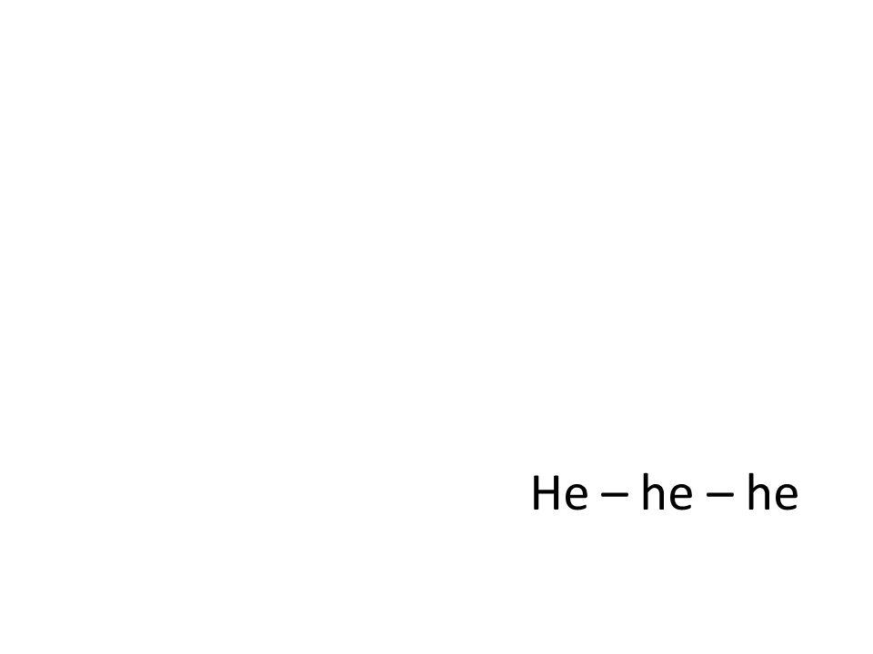 He – he – he