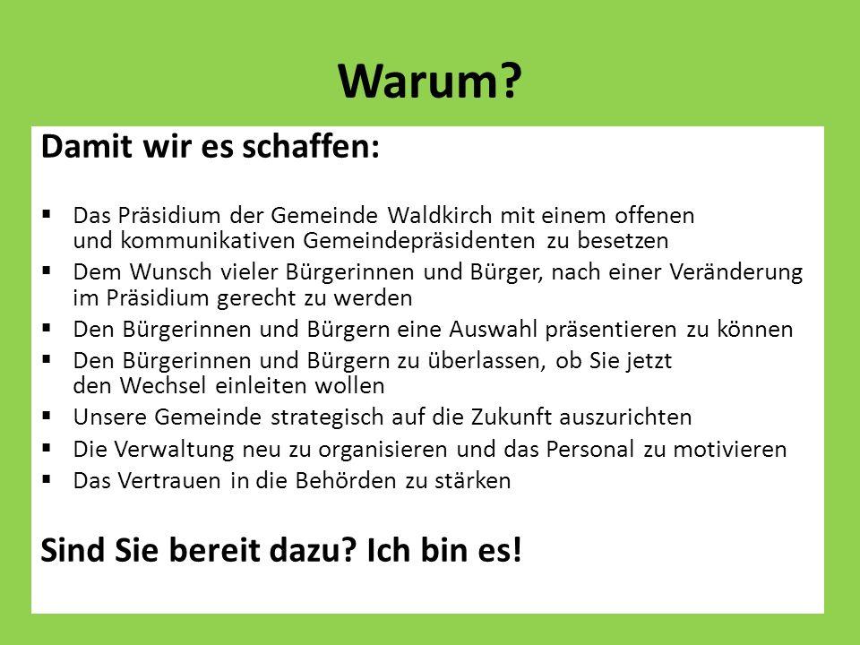 Warum? Damit wir es schaffen: Das Präsidium der Gemeinde Waldkirch mit einem offenen und kommunikativen Gemeindepräsidenten zu besetzen Dem Wunsch vie
