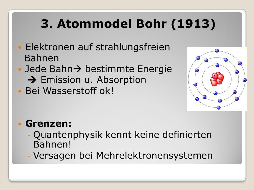 3. Atommodel Bohr (1913) Elektronen auf strahlungsfreien Bahnen Jede Bahn bestimmte Energie Emission u. Absorption Bei Wasserstoff ok! Grenzen: Quante