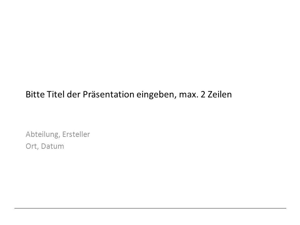 Bitte Titel der Präsentation eingeben, max. 2 Zeilen Abteilung, Ersteller Ort, Datum