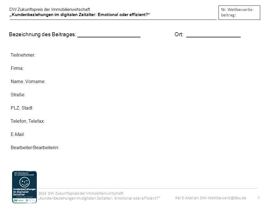 Per E-Mail an: DW-Wettbewerb@bbu.de 2014 DW Zukunftspreis der Immobilienwirtschaft Kundenbeziehungen im digitalen Zeitalter: Emotional oder effizient.
