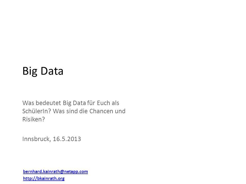 Was bedeutet Big Data für Euch als SchülerIn? Was sind die Chancen und Risiken? Innsbruck, 16.5.2013 Big Data bernhard.kainrath@netapp.com http://bkai