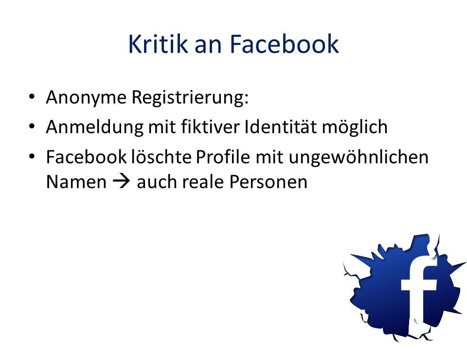 Kritik an Facebook Anonyme Registrierung: Anmeldung mit fiktiver Identität möglich Facebook löschte Profile mit ungewöhnlichen Namen auch reale Person