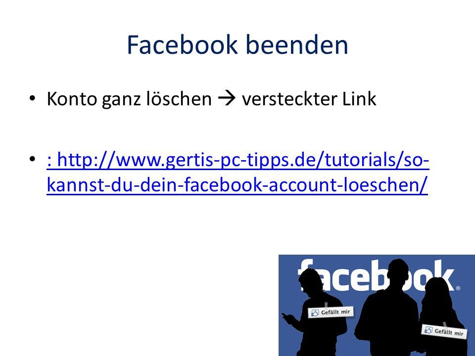 Facebook beenden Konto ganz löschen versteckter Link : http://www.gertis-pc-tipps.de/tutorials/so- kannst-du-dein-facebook-account-loeschen/ : http://