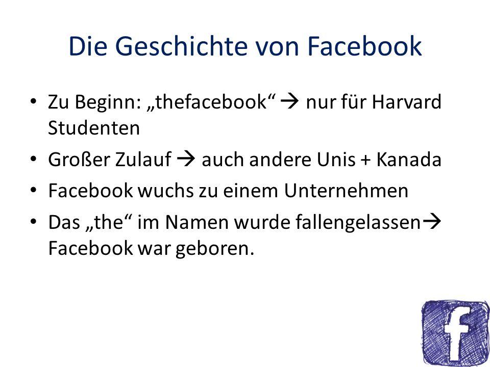 Die Geschichte von Facebook September 2006 Facebook öffnete sich für alle Mindestalter: 13 Jahre Userzahlen steigen laufend März 2011: 645,3 Millionen Mitglieder Facebook verdient Milliarden durch Werbung