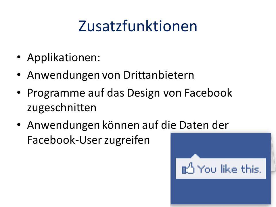 Zusatzfunktionen Applikationen: Anwendungen von Drittanbietern Programme auf das Design von Facebook zugeschnitten Anwendungen können auf die Daten de