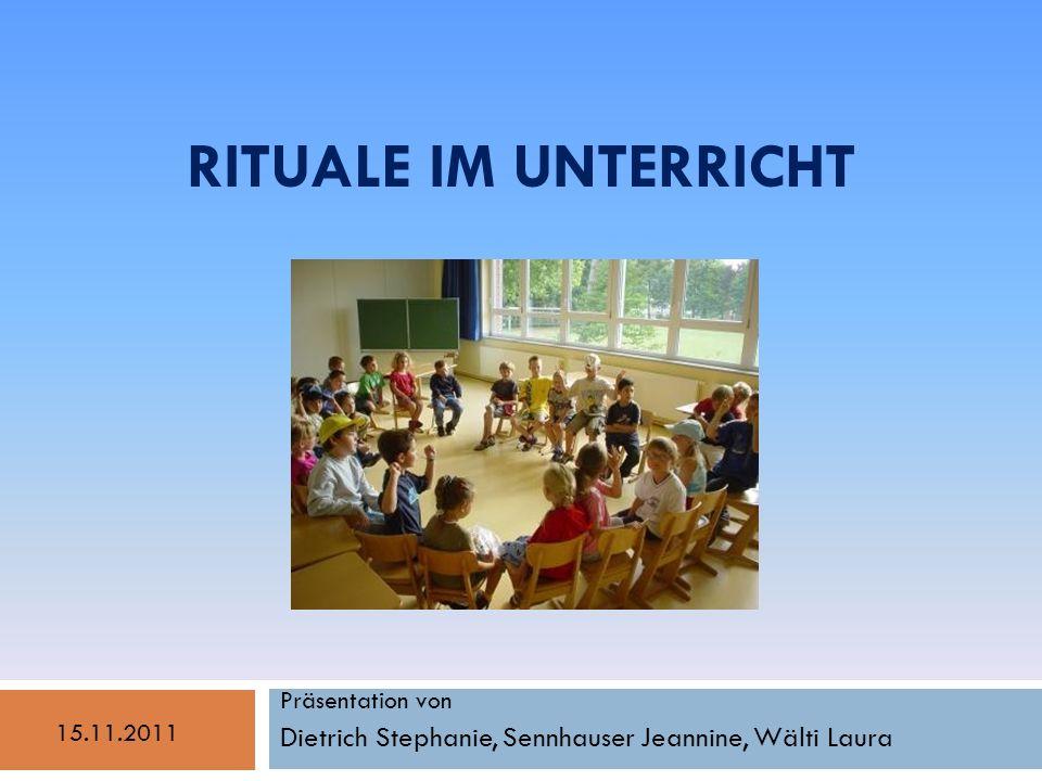 RITUALE IM UNTERRICHT Präsentation von Dietrich Stephanie, Sennhauser Jeannine, Wälti Laura 15.11.2011
