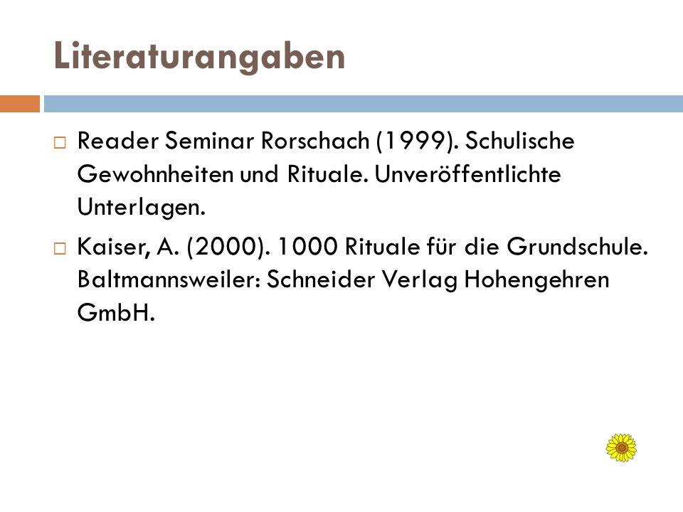 Literaturangaben Reader Seminar Rorschach (1999). Schulische Gewohnheiten und Rituale. Unveröffentlichte Unterlagen. Kaiser, A. (2000). 1000 Rituale f
