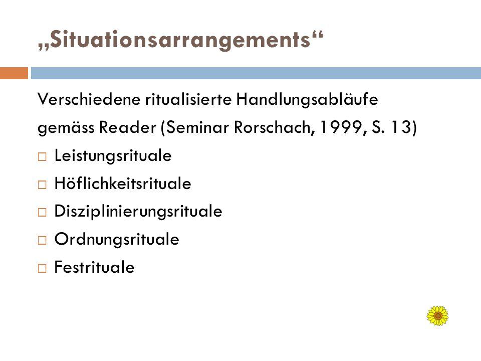 Situationsarrangements Verschiedene ritualisierte Handlungsabläufe gemäss Reader (Seminar Rorschach, 1999, S. 13) Leistungsrituale Höflichkeitsrituale