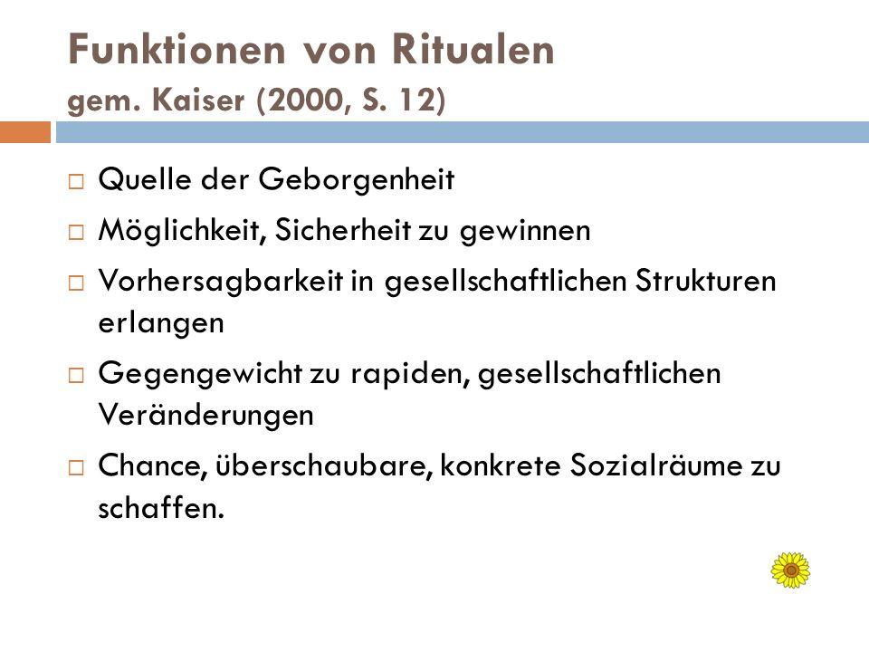 Funktionen von Ritualen gem. Kaiser (2000, S. 12) Quelle der Geborgenheit Möglichkeit, Sicherheit zu gewinnen Vorhersagbarkeit in gesellschaftlichen S