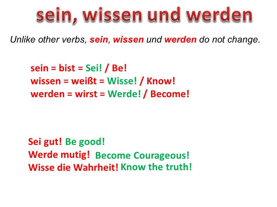 Unlike other verbs, sein, wissen und werden do not change. sein = bist = Sei! / Be! wissen = weißt = Wisse! / Know! werden = wirst = Werde! / Become!