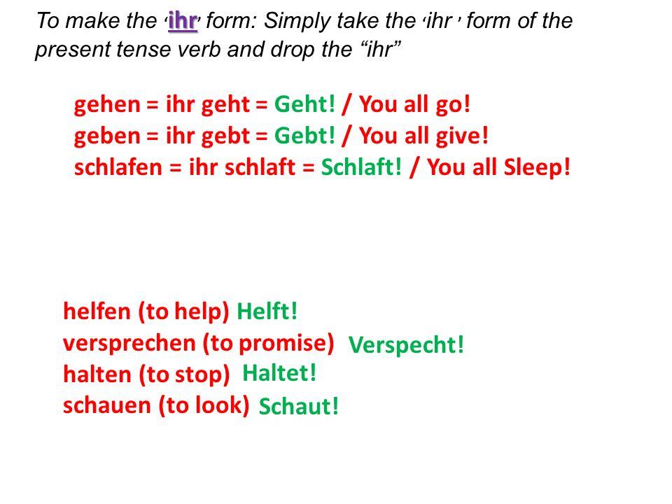 ihr To make the ihr form: Simply take the ihr form of the present tense verb and drop the ihr gehen = ihr geht = Geht! / You all go! geben = ihr gebt