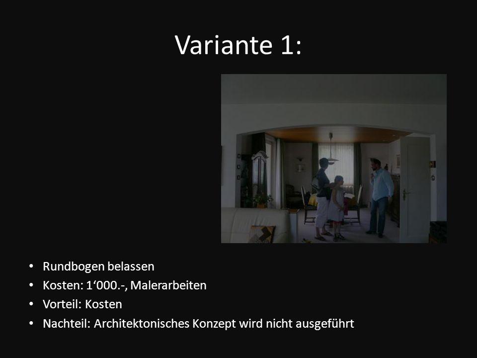 Variante 1: Rundbogen belassen Kosten: 1000.-, Malerarbeiten Vorteil: Kosten Nachteil: Architektonisches Konzept wird nicht ausgeführt