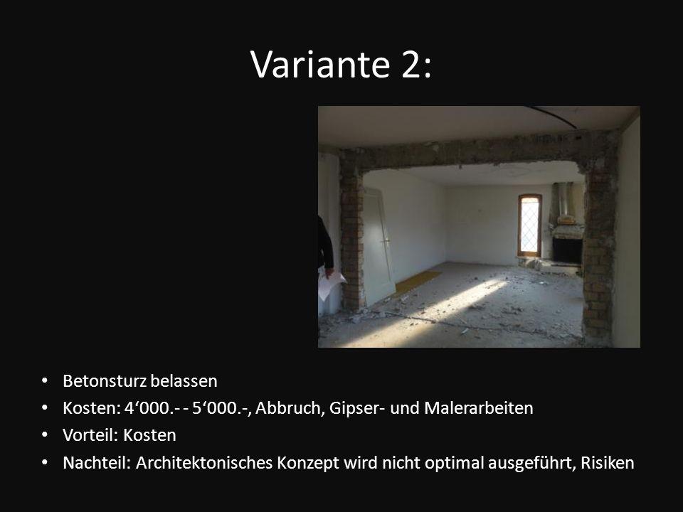 Variante 2: Betonsturz belassen Kosten: 4000.- - 5000.-, Abbruch, Gipser- und Malerarbeiten Vorteil: Kosten Nachteil: Architektonisches Konzept wird n