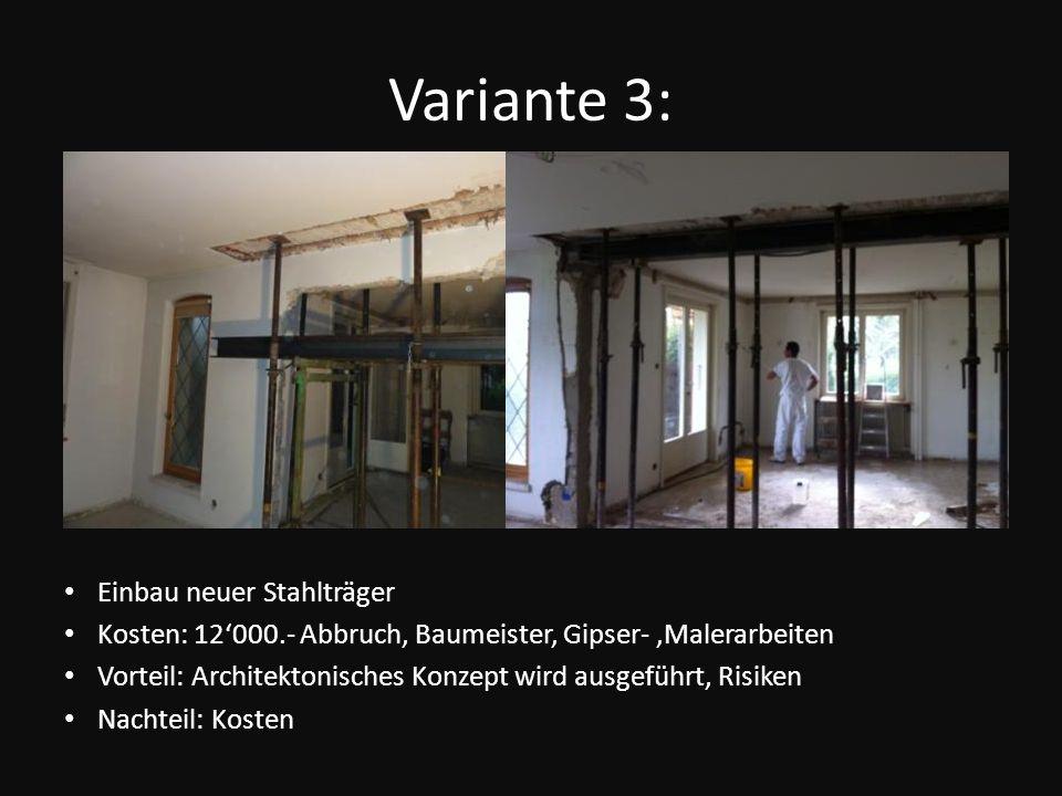 Variante 3: Einbau neuer Stahlträger Kosten: 12000.- Abbruch, Baumeister, Gipser-,Malerarbeiten Vorteil: Architektonisches Konzept wird ausgeführt, Ri