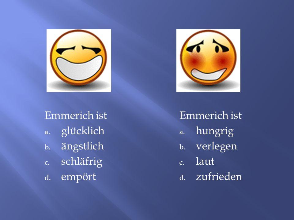 Emmerich ist a. glücklich b. ängstlich c. schläfrig d. empört Emmerich ist a. hungrig b. verlegen c. laut d. zufrieden