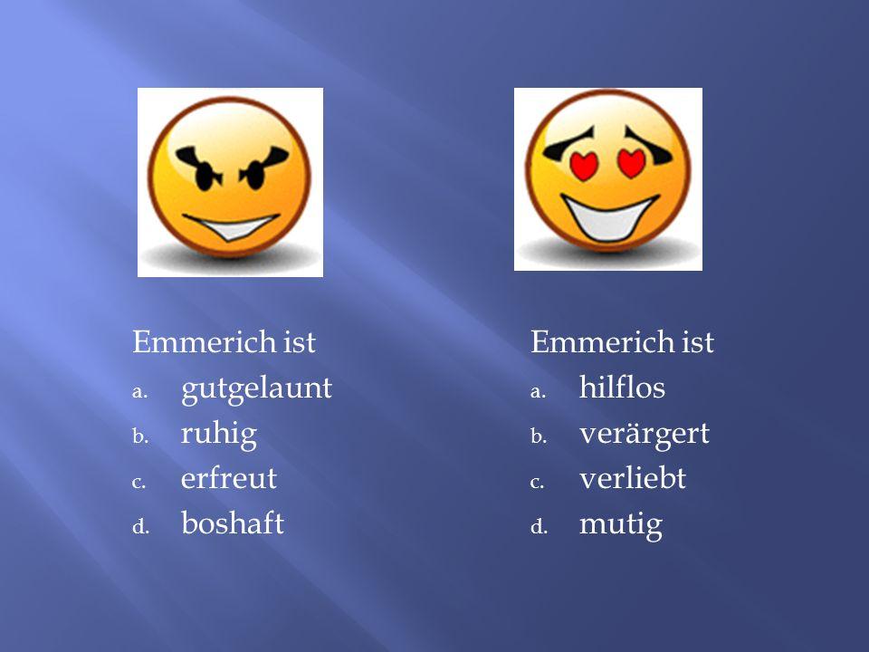 Emmerich ist a.gutgelaunt b. ruhig c. erfreut d. boshaft Emmerich ist a.