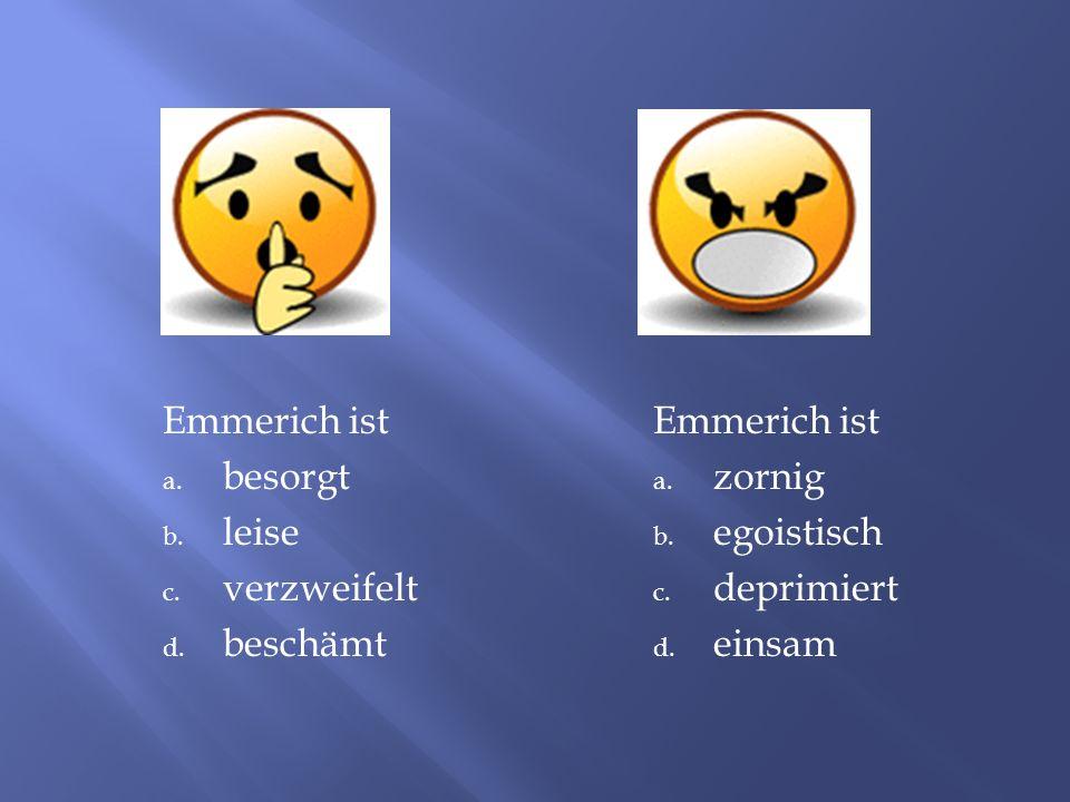 Emmerich ist a.besorgt b. leise c. verzweifelt d.