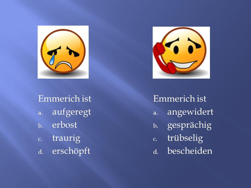 Emmerich ist a.aufgeregt b. erbost c. traurig d. erschöpft Emmerich ist a.
