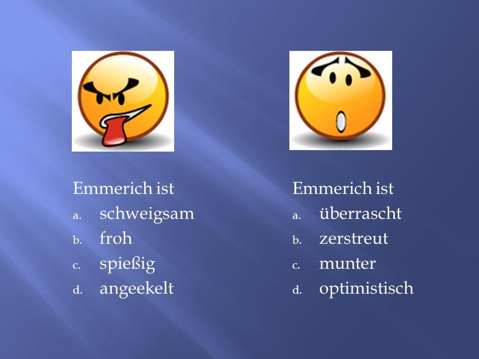 Emmerich ist a. schweigsam b. froh c. spießig d. angeekelt Emmerich ist a. überrascht b. zerstreut c. munter d. optimistisch