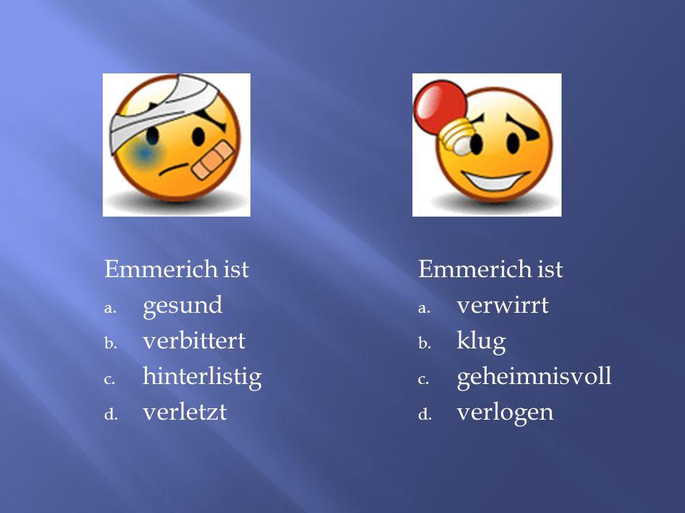 Emmerich ist a. gesund b. verbittert c. hinterlistig d. verletzt Emmerich ist a. verwirrt b. klug c. geheimnisvoll d. verlogen