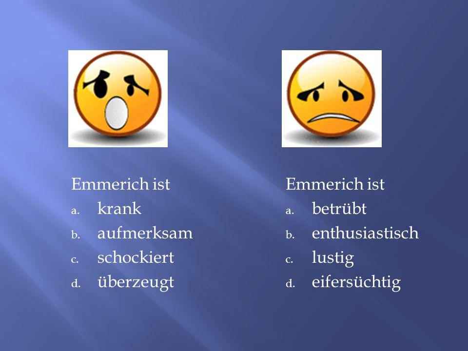 Emmerich ist a. krank b. aufmerksam c. schockiert d. überzeugt Emmerich ist a. betrübt b. enthusiastisch c. lustig d. eifersüchtig