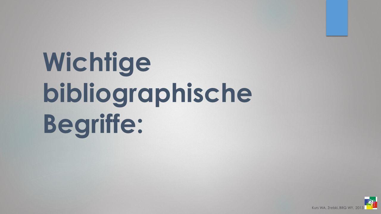 Wichtige bibliographische Begriffe: Kurs WA, Zrelski, BRG WY, 2013