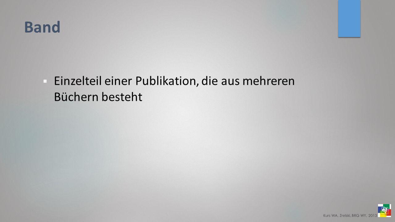 Band Einzelteil einer Publikation, die aus mehreren Büchern besteht Kurs WA, Zrelski, BRG WY, 2013