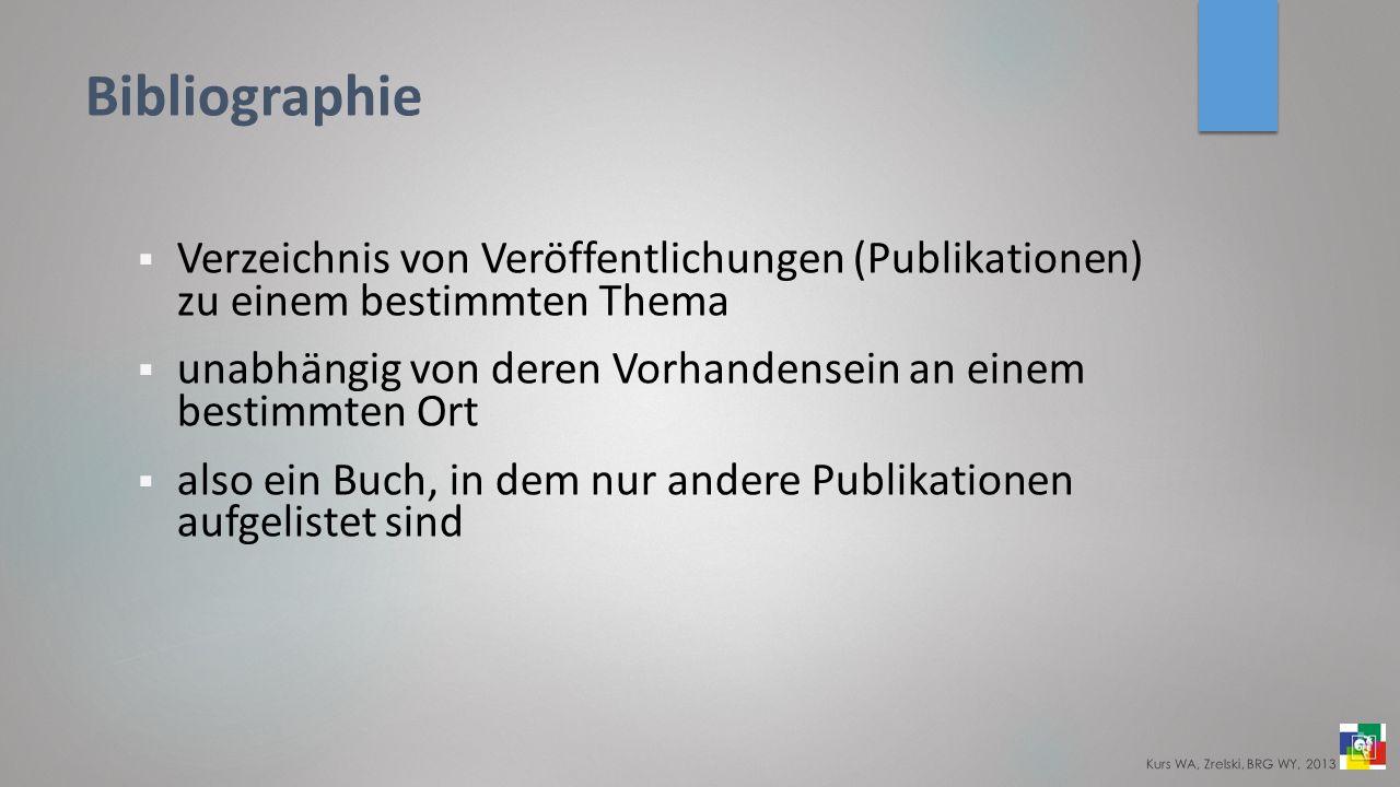 Bibliographie Verzeichnis von Veröffentlichungen (Publikationen) zu einem bestimmten Thema unabhängig von deren Vorhandensein an einem bestimmten Ort also ein Buch, in dem nur andere Publikationen aufgelistet sind Kurs WA, Zrelski, BRG WY, 2013