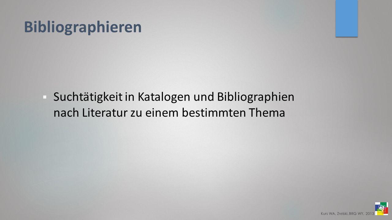 Bibliographieren Suchtätigkeit in Katalogen und Bibliographien nach Literatur zu einem bestimmten Thema Kurs WA, Zrelski, BRG WY, 2013