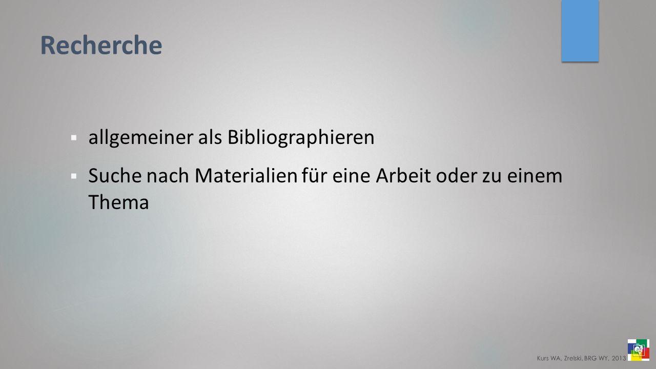 Recherche allgemeiner als Bibliographieren Suche nach Materialien für eine Arbeit oder zu einem Thema Kurs WA, Zrelski, BRG WY, 2013