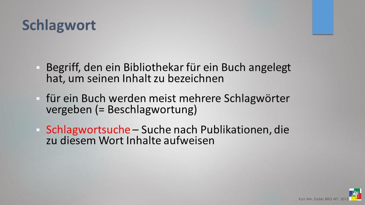 Schlagwort Begriff, den ein Bibliothekar für ein Buch angelegt hat, um seinen Inhalt zu bezeichnen für ein Buch werden meist mehrere Schlagwörter vergeben (= Beschlagwortung) Schlagwortsuche – Suche nach Publikationen, die zu diesem Wort Inhalte aufweisen Kurs WA, Zrelski, BRG WY, 2013