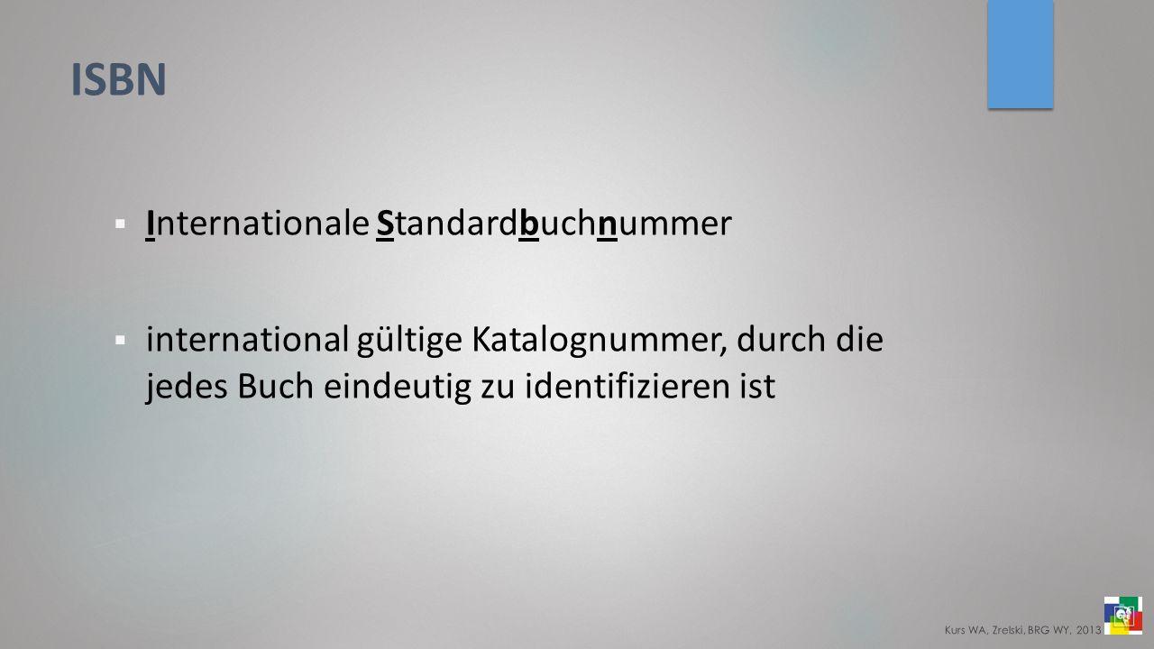 ISBN Internationale Standardbuchnummer international gültige Katalognummer, durch die jedes Buch eindeutig zu identifizieren ist Kurs WA, Zrelski, BRG WY, 2013
