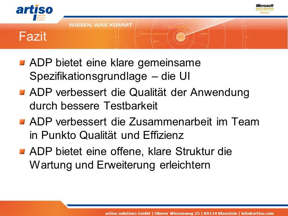 artiso solutions GmbH | Oberer Wiesenweg 25 | 89134 Blaustein | info@artiso.com Fazit ADP bietet eine klare gemeinsame Spezifikationsgrundlage – die UI ADP verbessert die Qualität der Anwendung durch bessere Testbarkeit ADP verbessert die Zusammenarbeit im Team in Punkto Qualität und Effizienz ADP bietet eine offene, klare Struktur die Wartung und Erweiterung erleichtern