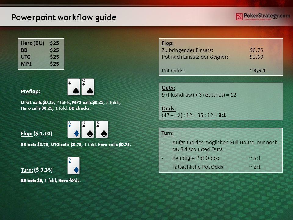 Powerpoint workflow guide Hero (BU)$25 BB$25 UTG $25 MP1$25 Preflop: UTG1 calls $0.25, 2 folds, MP1 calls $0.25, 3 folds, Hero calls $0.25, 1 fold, BB