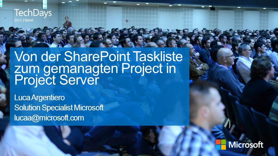 | Basel Von der SharePoint Taskliste zum gemanagten Project in Project Server Luca Argentiero Solution Specialist Microsoft lucaa@microsoft.com