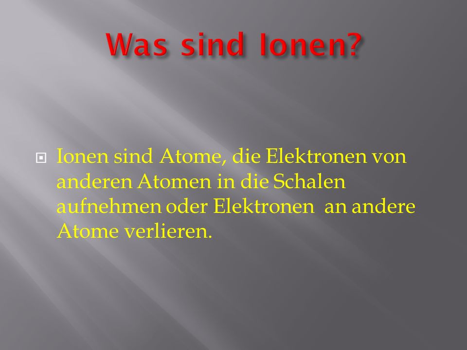 Ionen sind Atome, die Elektronen von anderen Atomen in die Schalen aufnehmen oder Elektronen an andere Atome verlieren.