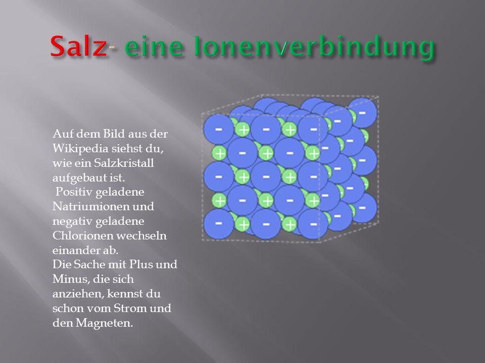 Auf dem Bild aus der Wikipedia siehst du, wie ein Salzkristall aufgebaut ist. Positiv geladene Natriumionen und negativ geladene Chlorionen wechseln e