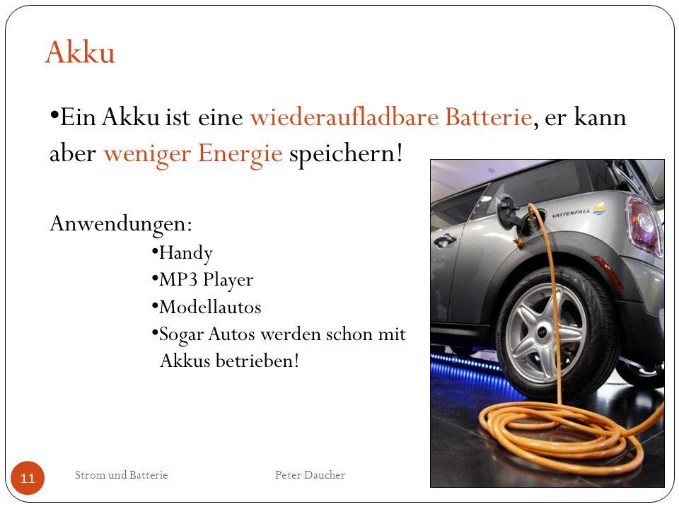 Strom und Batterie Peter Daucher 11 Akku Ein Akku ist eine wiederaufladbare Batterie, er kann aber weniger Energie speichern! Anwendungen: Handy MP3 P