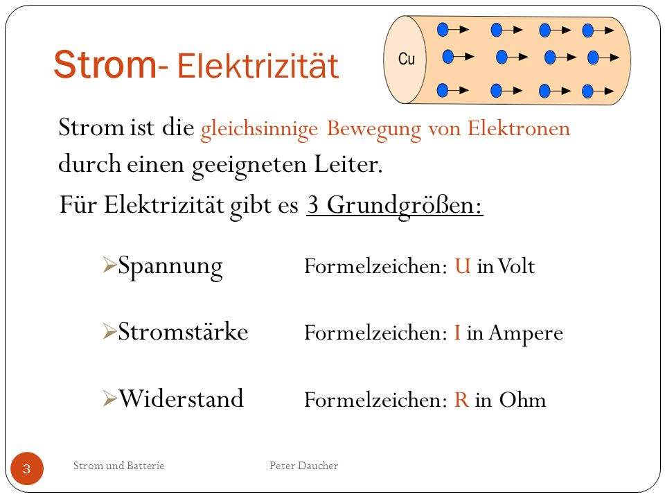 Strom- Elektrizität Strom und Batterie Peter Daucher 3 Strom ist die gleichsinnige Bewegung von Elektronen durch einen geeigneten Leiter. Für Elektriz