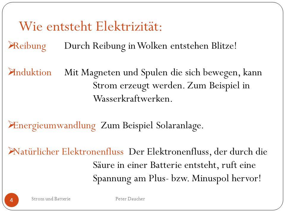 Strom und Batterie Peter Daucher 4 Wie entsteht Elektrizität: Reibung Durch Reibung in Wolken entstehen Blitze! InduktionMit Magneten und Spulen die s