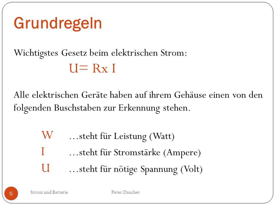 Strom und Batterie Peter Daucher 5 Grundregeln Wichtigstes Gesetz beim elektrischen Strom: U= Rx I Alle elektrischen Geräte haben auf ihrem Gehäuse ei